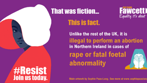 Text reading That was fiction... this is fact. Unlike the rest of the UK, it is illegal to perform an abortion in Northern Ireland in cases of rape or fatal foetal abnormality.